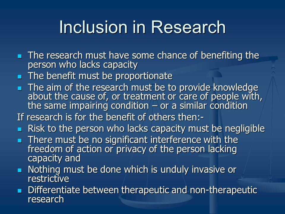 Inclusion in Research The research must have some chance of benefiting the person who lacks capacity The research must have some chance of benefiting the person who lacks capacity The benefit must be proportionate The benefit must be proportionate The aim of the research must be to provide knowledge about the cause of, or treatment or care of people with, the same impairing condition – or a similar condition The aim of the research must be to provide knowledge about the cause of, or treatment or care of people with, the same impairing condition – or a similar condition If research is for the benefit of others then:- Risk to the person who lacks capacity must be negligible Risk to the person who lacks capacity must be negligible There must be no significant interference with the freedom of action or privacy of the person lacking capacity and There must be no significant interference with the freedom of action or privacy of the person lacking capacity and Nothing must be done which is unduly invasive or restrictive Nothing must be done which is unduly invasive or restrictive Differentiate between therapeutic and non-therapeutic research Differentiate between therapeutic and non-therapeutic research