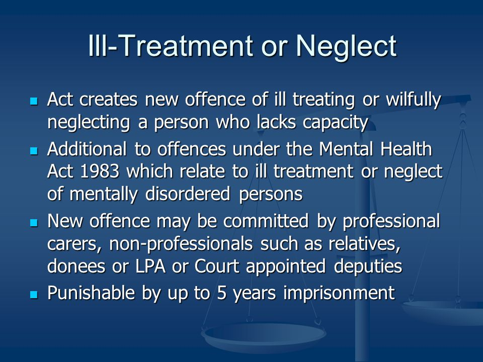 Ill-Treatment or Neglect Act creates new offence of ill treating or wilfully neglecting a person who lacks capacity Act creates new offence of ill treating or wilfully neglecting a person who lacks capacity Additional to offences under the Mental Health Act 1983 which relate to ill treatment or neglect of mentally disordered persons Additional to offences under the Mental Health Act 1983 which relate to ill treatment or neglect of mentally disordered persons New offence may be committed by professional carers, non-professionals such as relatives, donees or LPA or Court appointed deputies New offence may be committed by professional carers, non-professionals such as relatives, donees or LPA or Court appointed deputies Punishable by up to 5 years imprisonment Punishable by up to 5 years imprisonment