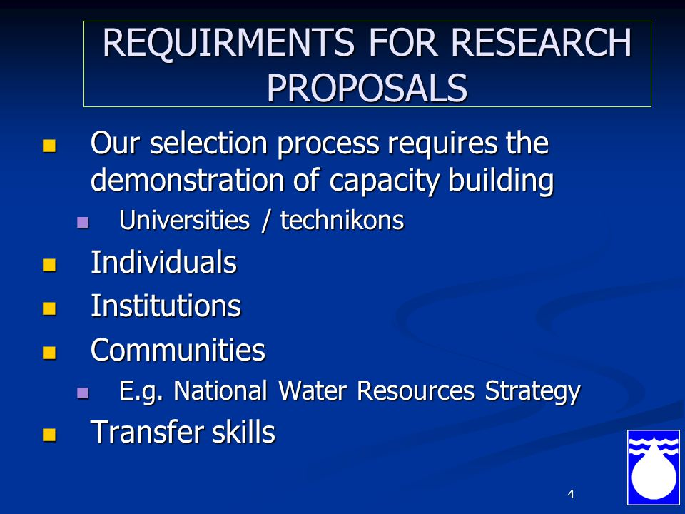 4 REQUIRMENTS FOR RESEARCH PROPOSALS Our selection process requires the demonstration of capacity building Our selection process requires the demonstration of capacity building Universities / technikons Universities / technikons Individuals Individuals Institutions Institutions Communities Communities E.g.