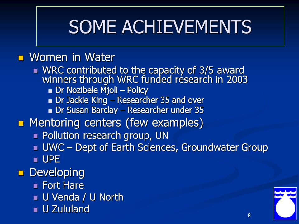 8 SOME ACHIEVEMENTS Women in Water Women in Water WRC contributed to the capacity of 3/5 award winners through WRC funded research in 2003 WRC contributed to the capacity of 3/5 award winners through WRC funded research in 2003 Dr Nozibele Mjoli – Policy Dr Nozibele Mjoli – Policy Dr Jackie King – Researcher 35 and over Dr Jackie King – Researcher 35 and over Dr Susan Barclay – Researcher under 35 Dr Susan Barclay – Researcher under 35 Mentoring centers (few examples) Mentoring centers (few examples) Pollution research group, UN Pollution research group, UN UWC – Dept of Earth Sciences, Groundwater Group UWC – Dept of Earth Sciences, Groundwater Group UPE UPE Developing Developing Fort Hare Fort Hare U Venda / U North U Venda / U North U Zululand U Zululand