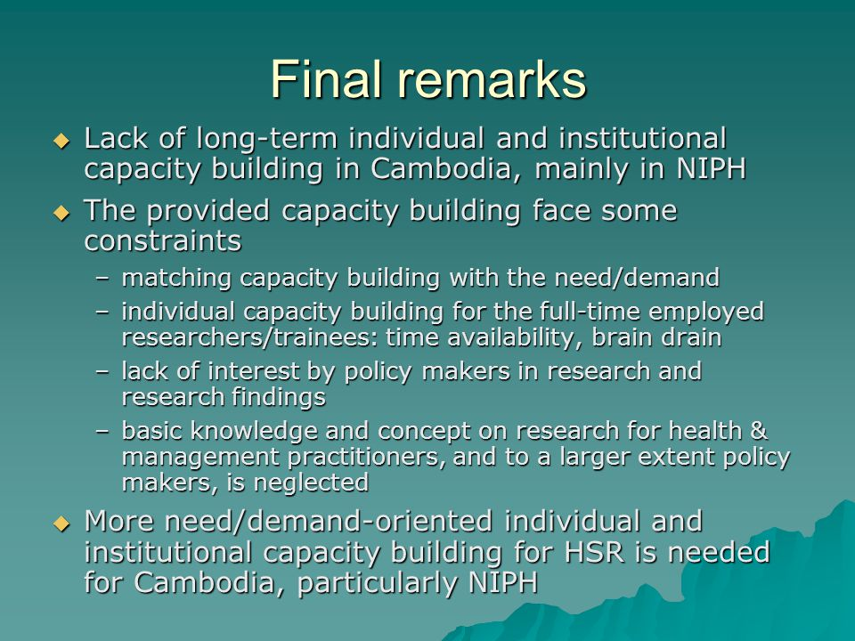 Final remarks Lack of long-term individual and institutional capacity building in Cambodia, mainly in NIPH Lack of long-term individual and institutional capacity building in Cambodia, mainly in NIPH The provided capacity building face some constraints The provided capacity building face some constraints –matching capacity building with the need/demand –individual capacity building for the full-time employed researchers/trainees: time availability, brain drain –lack of interest by policy makers in research and research findings –basic knowledge and concept on research for health & management practitioners, and to a larger extent policy makers, is neglected More need/demand-oriented individual and institutional capacity building for HSR is needed for Cambodia, particularly NIPH More need/demand-oriented individual and institutional capacity building for HSR is needed for Cambodia, particularly NIPH