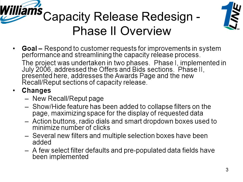 3 Capacity Release Redesign - Phase II Overview Goal – Respond to customer requests for improvements in system performance and streamlining the capaci