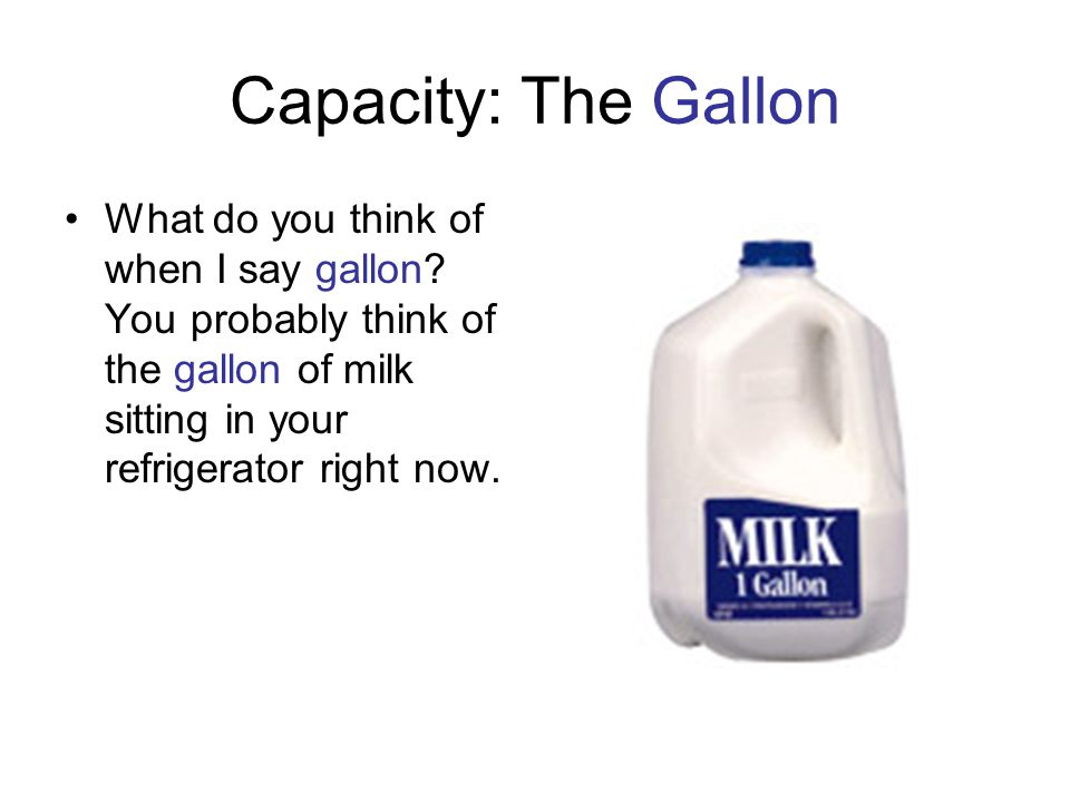 Capacity: The Gallon What do you think of when I say gallon.