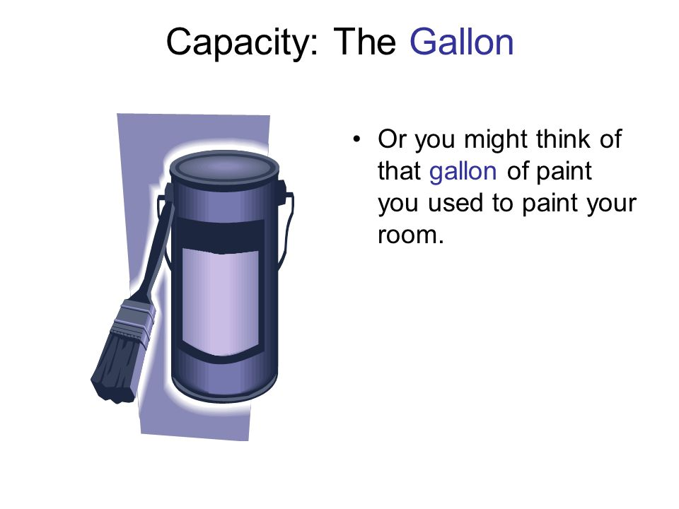Capacity: The Gallon Or you might think of that gallon of paint you used to paint your room.