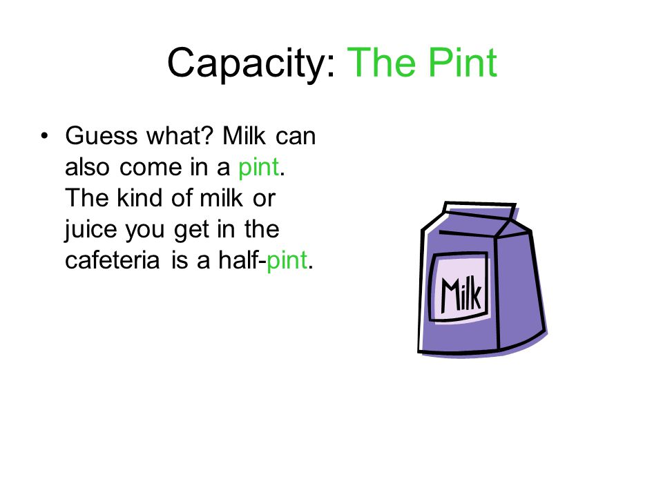 Capacity: The Pint Guess what. Milk can also come in a pint.