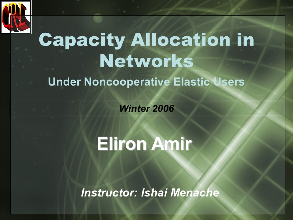 Capacity Allocation in Networks Under Noncooperative Elastic Users Instructor: Ishai Menache Eliron Amir Winter 2006