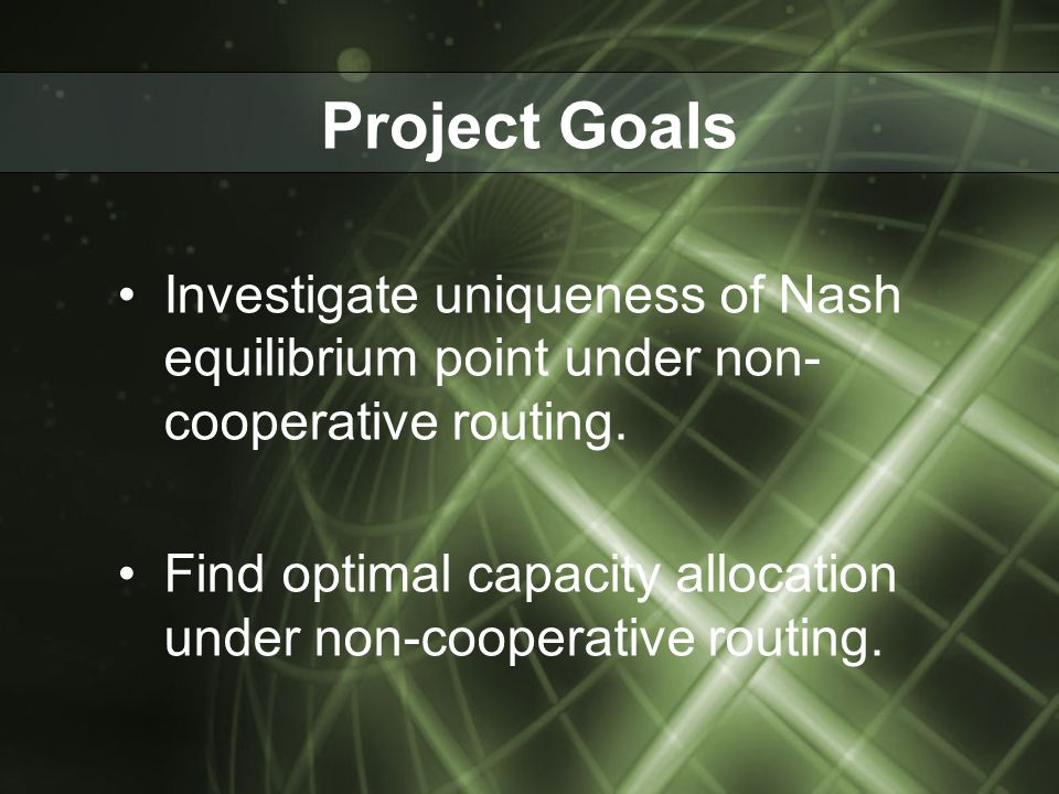 Project Goals Investigate uniqueness of Nash equilibrium point under non- cooperative routing. Find optimal capacity allocation under non-cooperative