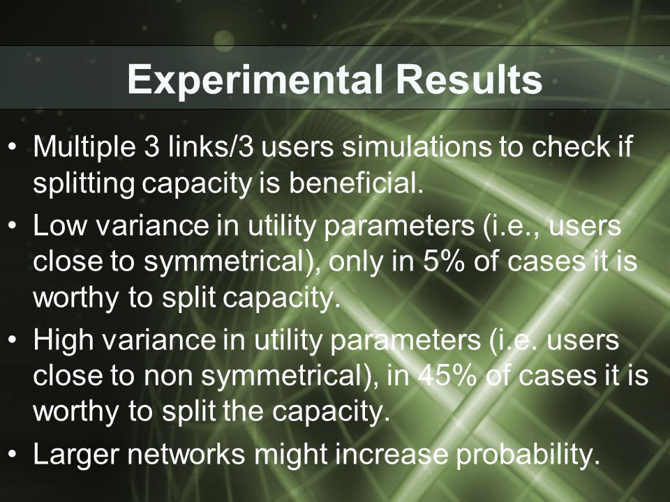 Experimental Results Multiple 3 links/3 users simulations to check if splitting capacity is beneficial. Low variance in utility parameters (i.e., user
