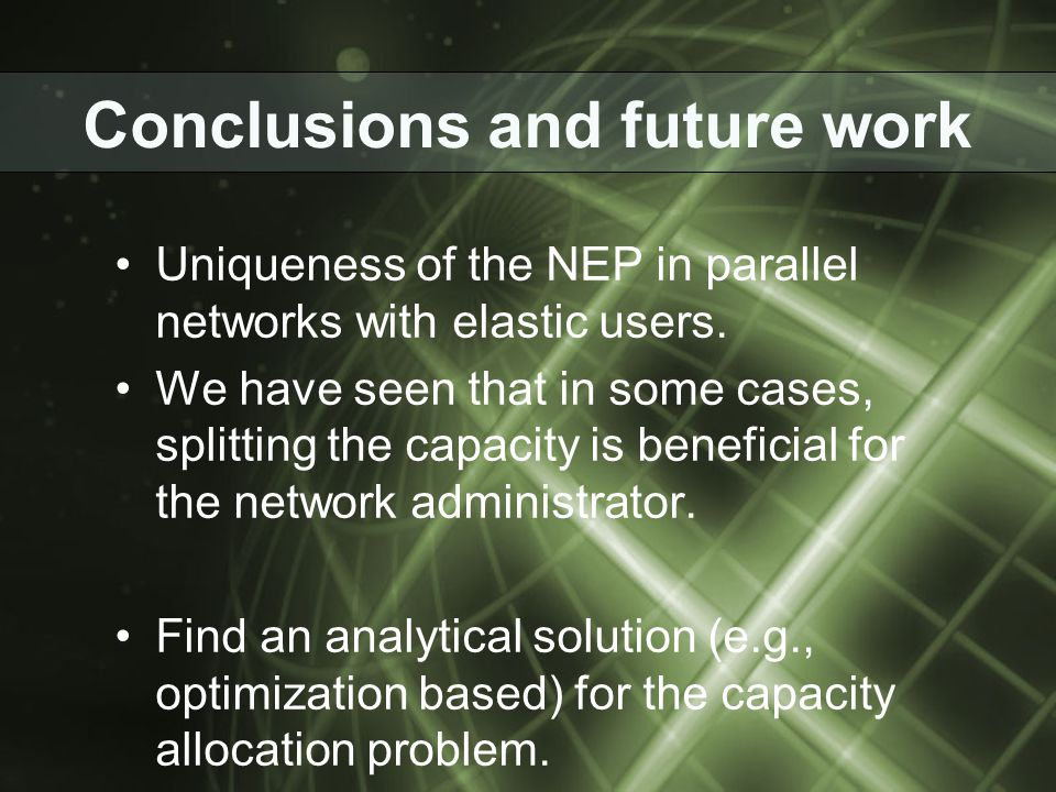 Conclusions and future work Uniqueness of the NEP in parallel networks with elastic users. We have seen that in some cases, splitting the capacity is