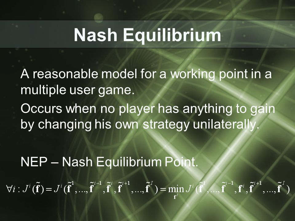 Nash Equilibrium A reasonable model for a working point in a multiple user game. Occurs when no player has anything to gain by changing his own strate