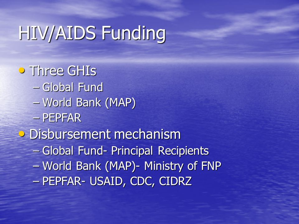 HIV/AIDS Funding Three GHIs Three GHIs –Global Fund –World Bank (MAP) –PEPFAR Disbursement mechanism Disbursement mechanism –Global Fund- Principal Re