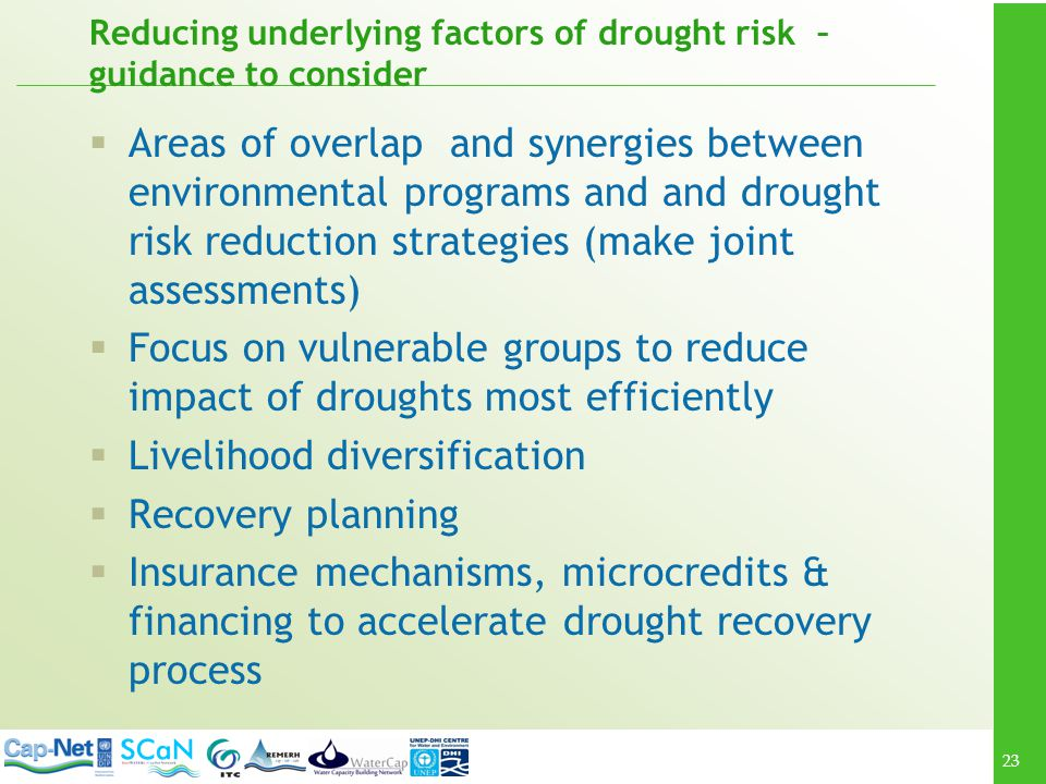 23 Reducing underlying factors of drought risk – guidance to consider Areas of overlap and synergies between environmental programs and and drought risk reduction strategies (make joint assessments) Focus on vulnerable groups to reduce impact of droughts most efficiently Livelihood diversification Recovery planning Insurance mechanisms, microcredits & financing to accelerate drought recovery process
