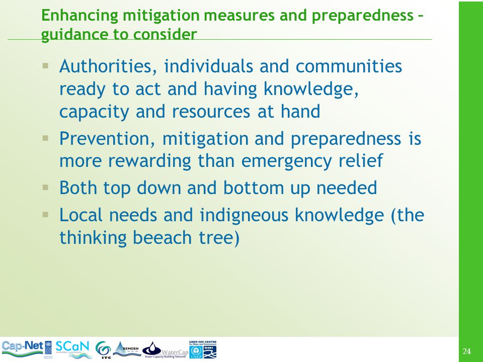 24 Enhancing mitigation measures and preparedness – guidance to consider Authorities, individuals and communities ready to act and having knowledge, capacity and resources at hand Prevention, mitigation and preparedness is more rewarding than emergency relief Both top down and bottom up needed Local needs and indigneous knowledge (the thinking beeach tree)