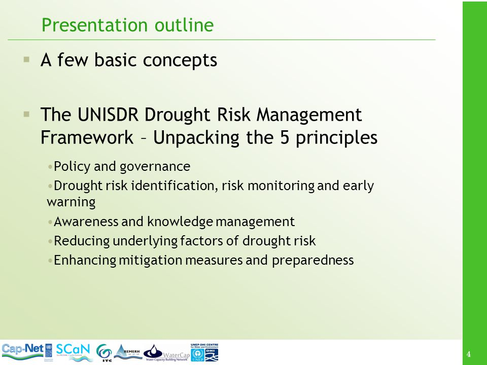 4 Presentation outline A few basic concepts The UNISDR Drought Risk Management Framework – Unpacking the 5 principles Policy and governance Drought risk identification, risk monitoring and early warning Awareness and knowledge management Reducing underlying factors of drought risk Enhancing mitigation measures and preparedness