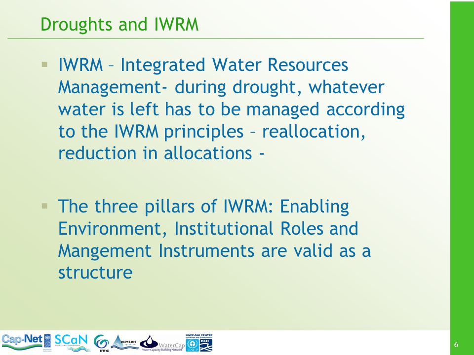 6 Droughts and IWRM IWRM – Integrated Water Resources Management- during drought, whatever water is left has to be managed according to the IWRM principles – reallocation, reduction in allocations - The three pillars of IWRM: Enabling Environment, Institutional Roles and Mangement Instruments are valid as a structure