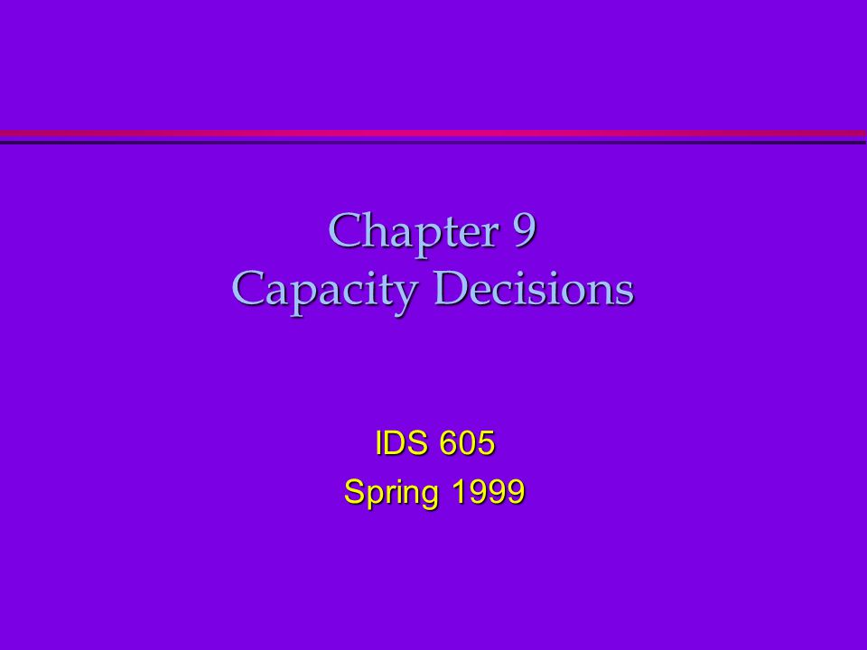 Chapter 9 Capacity Decisions IDS 605 Spring 1999