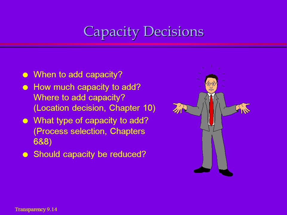 Capacity Decisions l When to add capacity. l How much capacity to add.