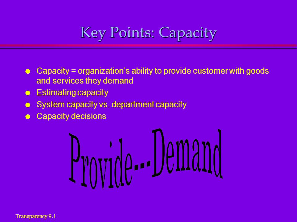 Key Points: Capacity l Capacity = organizations ability to provide customer with goods and services they demand l Estimating capacity l System capacity vs.