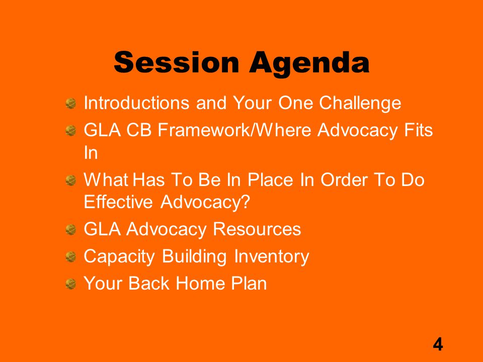 4 Session Agenda Introductions and Your One Challenge GLA CB Framework/Where Advocacy Fits In What Has To Be In Place In Order To Do Effective Advocacy.
