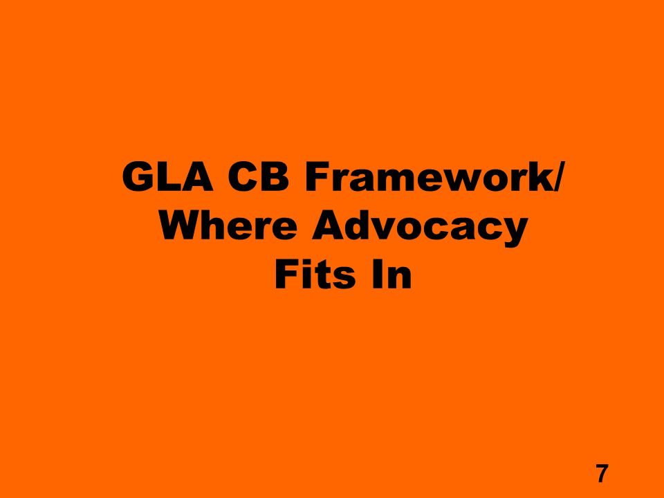 7 GLA CB Framework/ Where Advocacy Fits In