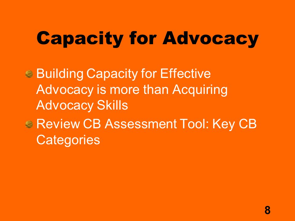 8 Capacity for Advocacy Building Capacity for Effective Advocacy is more than Acquiring Advocacy Skills Review CB Assessment Tool: Key CB Categories