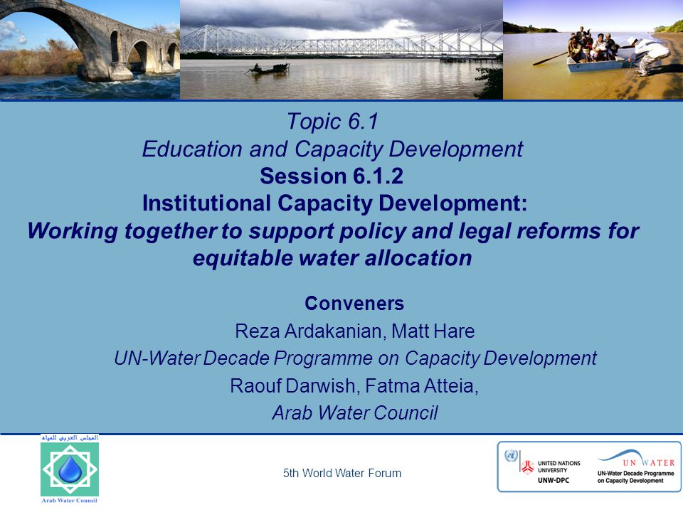 5th World Water Forum Topic 6.1 Education and Capacity Development Session 6.1.2 Institutional Capacity Development: Working together to support policy and legal reforms for equitable water allocation Conveners Reza Ardakanian, Matt Hare UN-Water Decade Programme on Capacity Development Raouf Darwish, Fatma Atteia, Arab Water Council