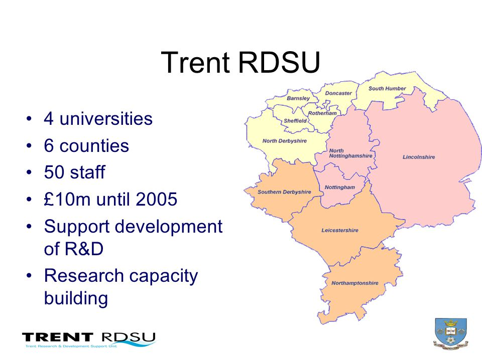Trent RDSU 4 universities 6 counties 50 staff £10m until 2005 Support development of R&D Research capacity building