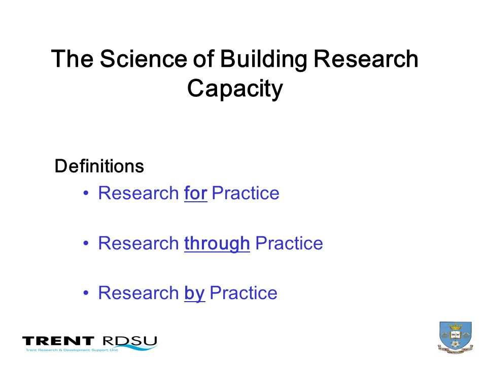 The Science of Building Research Capacity Definitions Research for Practice Research through Practice Research by Practice