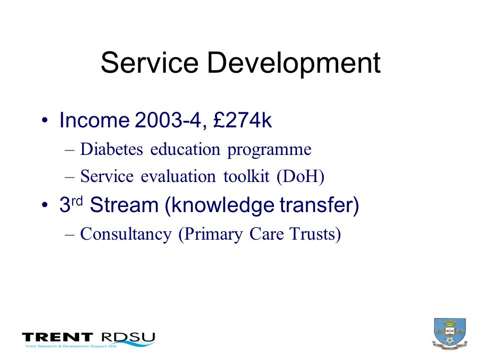 Service Development Income 2003-4, £274k –Diabetes education programme –Service evaluation toolkit (DoH) 3 rd Stream (knowledge transfer) –Consultancy (Primary Care Trusts)