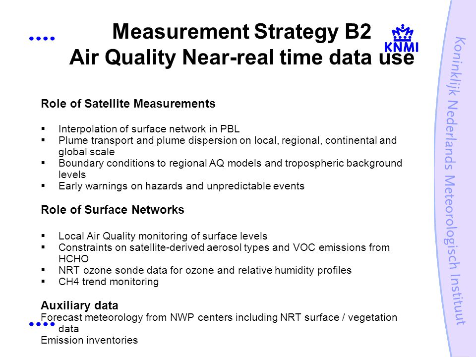 Measurement Strategy B2 Air Quality Near-real time data use Role of Satellite Measurements Interpolation of surface network in PBL Plume transport and plume dispersion on local, regional, continental and global scale Boundary conditions to regional AQ models and tropospheric background levels Early warnings on hazards and unpredictable events Role of Surface Networks Local Air Quality monitoring of surface levels Constraints on satellite-derived aerosol types and VOC emissions from HCHO NRT ozone sonde data for ozone and relative humidity profiles CH4 trend monitoring Auxiliary data Forecast meteorology from NWP centers including NRT surface / vegetation data Emission inventories