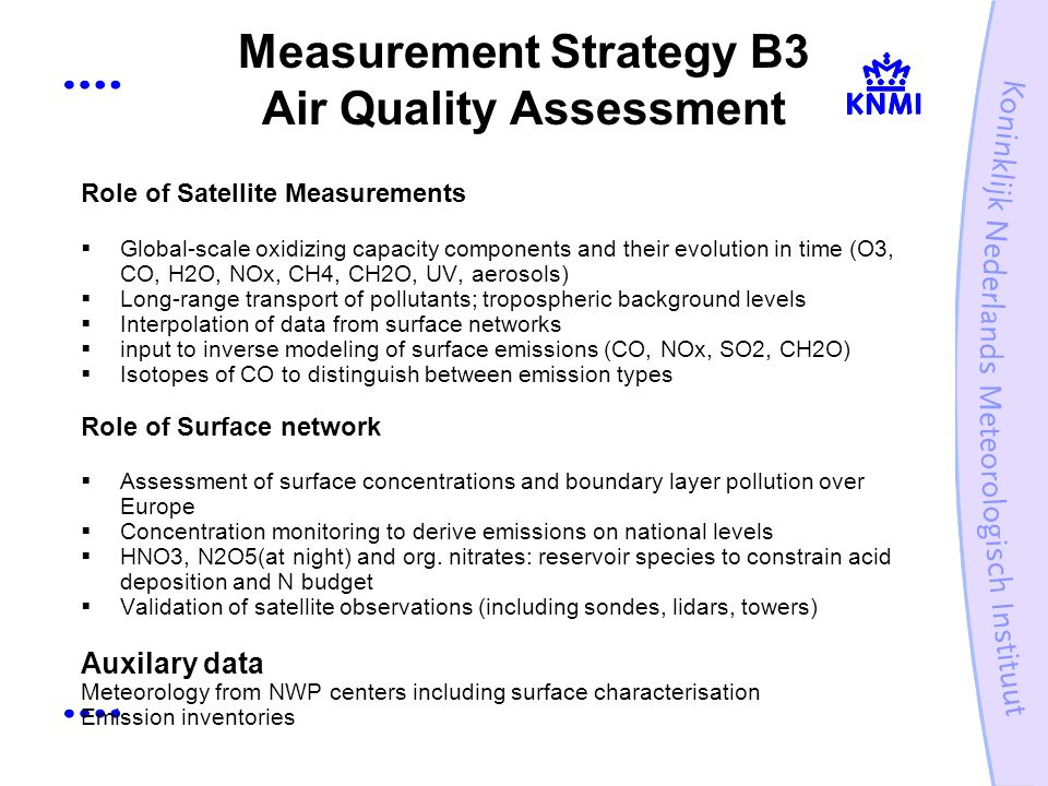 Measurement Strategy B3 Air Quality Assessment Role of Satellite Measurements Global-scale oxidizing capacity components and their evolution in time (O3, CO, H2O, NOx, CH4, CH2O, UV, aerosols) Long-range transport of pollutants; tropospheric background levels Interpolation of data from surface networks input to inverse modeling of surface emissions (CO, NOx, SO2, CH2O) Isotopes of CO to distinguish between emission types Role of Surface network Assessment of surface concentrations and boundary layer pollution over Europe Concentration monitoring to derive emissions on national levels HNO3, N2O5(at night) and org.