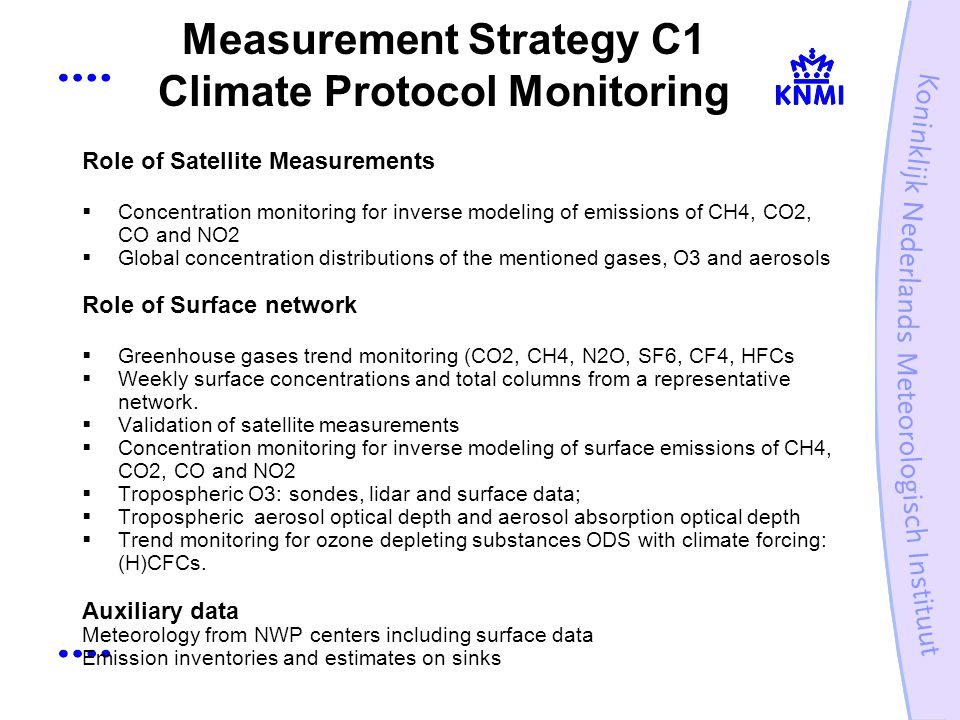 Measurement Strategy C1 Climate Protocol Monitoring Role of Satellite Measurements Concentration monitoring for inverse modeling of emissions of CH4, CO2, CO and NO2 Global concentration distributions of the mentioned gases, O3 and aerosols Role of Surface network Greenhouse gases trend monitoring (CO2, CH4, N2O, SF6, CF4, HFCs Weekly surface concentrations and total columns from a representative network.