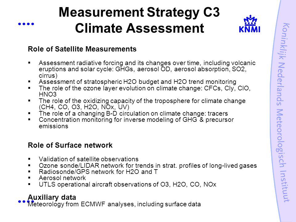 Measurement Strategy C3 Climate Assessment Role of Satellite Measurements Assessment radiative forcing and its changes over time, including volcanic eruptions and solar cycle: GHGs, aerosol OD, aerosol absorption, SO2, cirrus) Assessment of stratospheric H2O budget and H2O trend monitoring The role of the ozone layer evolution on climate change: CFCs, Cly, ClO, HNO3 The role of the oxidizing capacity of the troposphere for climate change (CH4, CO, O3, H2O, NOx, UV) The role of a changing B-D circulation on climate change: tracers Concentration monitoring for inverse modeling of GHG & precursor emissions Role of Surface network Validation of satellite observations Ozone sonde/LIDAR network for trends in strat.
