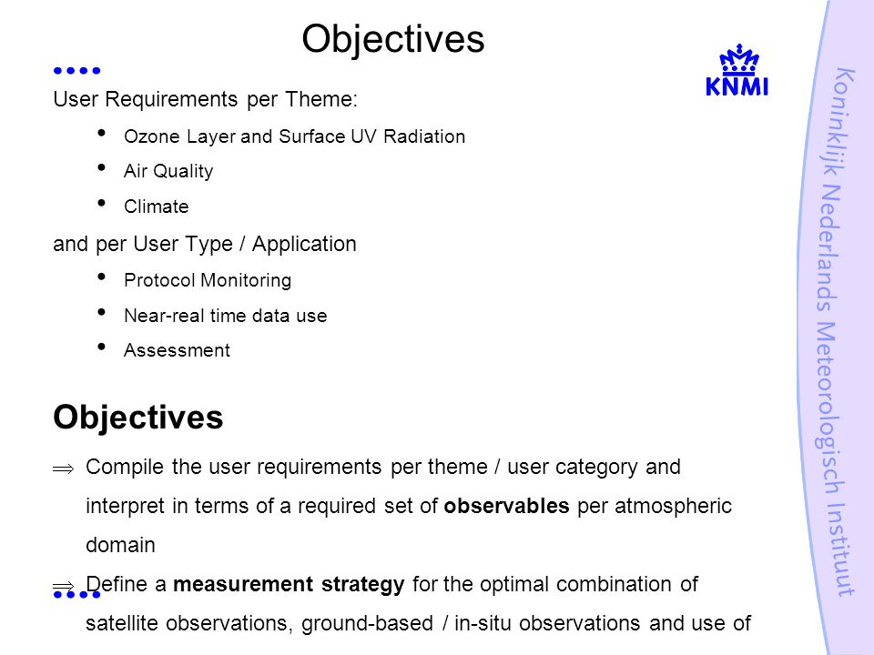 Objectives User Requirements per Theme: Ozone Layer and Surface UV Radiation Air Quality Climate and per User Type / Application Protocol Monitoring Near-real time data use Assessment Objectives Compile the user requirements per theme / user category and interpret in terms of a required set of observables per atmospheric domain Define a measurement strategy for the optimal combination of satellite observations, ground-based / in-situ observations and use of models
