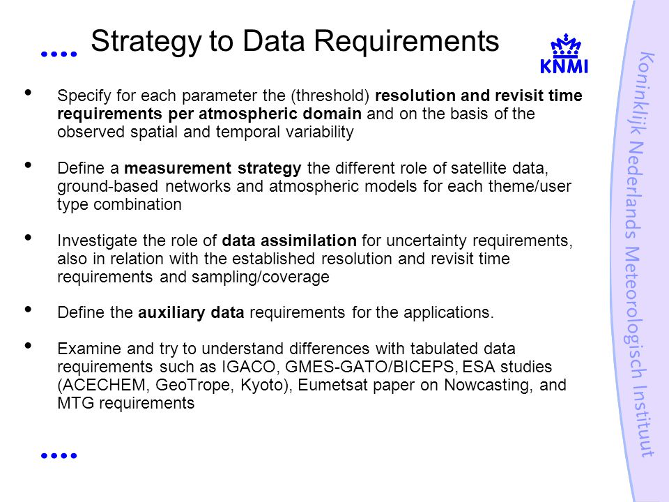 Strategy to Data Requirements Specify for each parameter the (threshold) resolution and revisit time requirements per atmospheric domain and on the basis of the observed spatial and temporal variability Define a measurement strategy the different role of satellite data, ground-based networks and atmospheric models for each theme/user type combination Investigate the role of data assimilation for uncertainty requirements, also in relation with the established resolution and revisit time requirements and sampling/coverage Define the auxiliary data requirements for the applications.