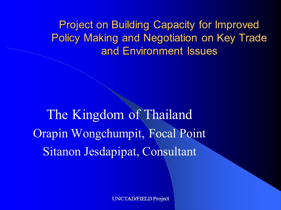 UNCTAD/FIELD Project Project on Building Capacity for Improved Policy Making and Negotiation on Key Trade and Environment Issues The Kingdom of Thailand Orapin Wongchumpit, Focal Point Sitanon Jesdapipat, Consultant