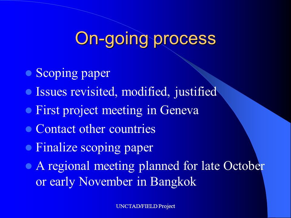 UNCTAD/FIELD Project On-going process Scoping paper Issues revisited, modified, justified First project meeting in Geneva Contact other countries Finalize scoping paper A regional meeting planned for late October or early November in Bangkok