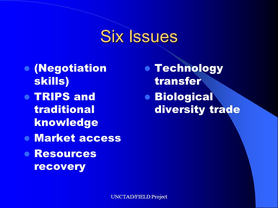 UNCTAD/FIELD Project Six Issues (Negotiation skills) TRIPS and traditional knowledge Market access Resources recovery Technology transfer Biological diversity trade
