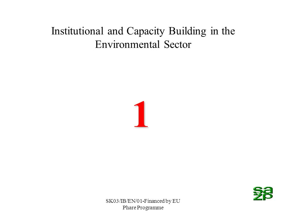 SK03/IB/EN/01-Financed by EU Phare Programme Institutional and Capacity Building in the Environmental Sector 1