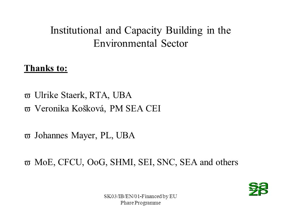 SK03/IB/EN/01-Financed by EU Phare Programme Institutional and Capacity Building in the Environmental Sector Thanks to: vUlrike Staerk, RTA, UBA vVeronika Košková, PM SEA CEI vJohannes Mayer, PL, UBA vMoE, CFCU, OoG, SHMI, SEI, SNC, SEA and others
