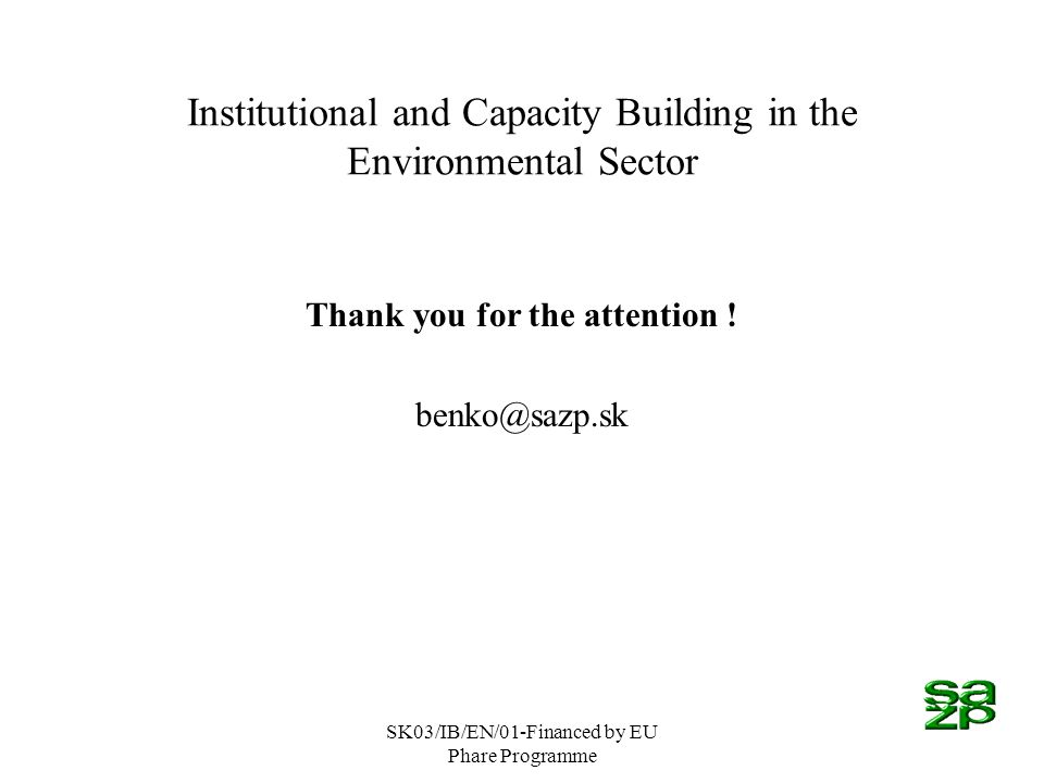 SK03/IB/EN/01-Financed by EU Phare Programme Institutional and Capacity Building in the Environmental Sector Thank you for the attention .
