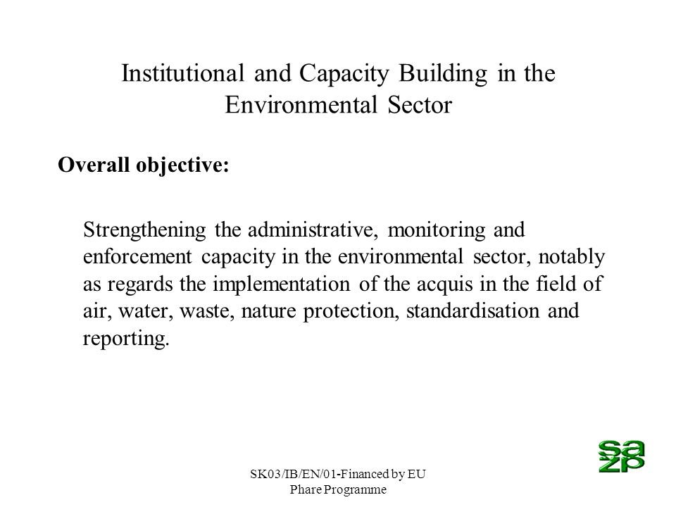SK03/IB/EN/01-Financed by EU Phare Programme Institutional and Capacity Building in the Environmental Sector Overall objective: Strengthening the administrative, monitoring and enforcement capacity in the environmental sector, notably as regards the implementation of the acquis in the field of air, water, waste, nature protection, standardisation and reporting.