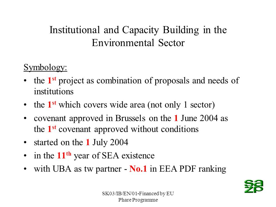 SK03/IB/EN/01-Financed by EU Phare Programme Institutional and Capacity Building in the Environmental Sector Symbology: the 1 st project as combination of proposals and needs of institutions the 1 st which covers wide area (not only 1 sector) covenant approved in Brussels on the 1 June 2004 as the 1 st covenant approved without conditions started on the 1 July 2004 in the 11 th year of SEA existence with UBA as tw partner - No.1 in EEA PDF ranking