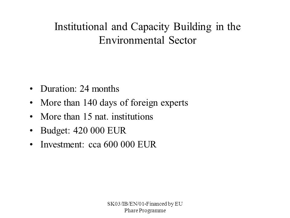 SK03/IB/EN/01-Financed by EU Phare Programme Institutional and Capacity Building in the Environmental Sector Duration: 24 months More than 140 days of foreign experts More than 15 nat.