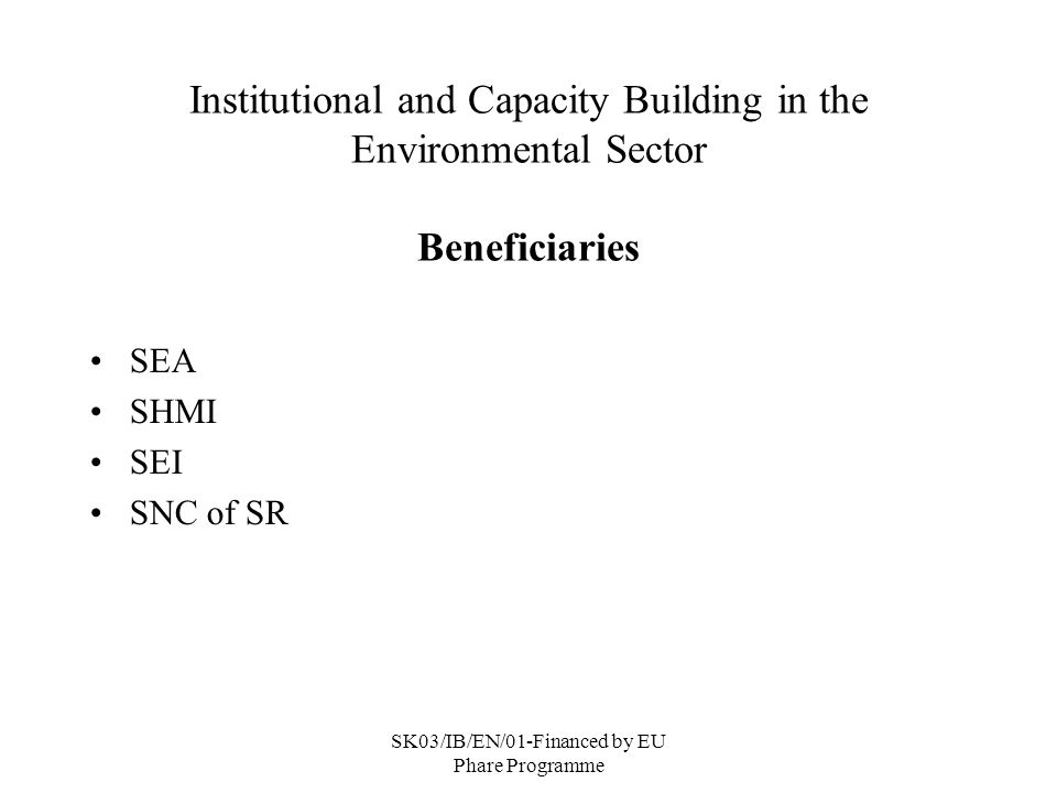 SK03/IB/EN/01-Financed by EU Phare Programme Institutional and Capacity Building in the Environmental Sector Beneficiaries SEA SHMI SEI SNC of SR
