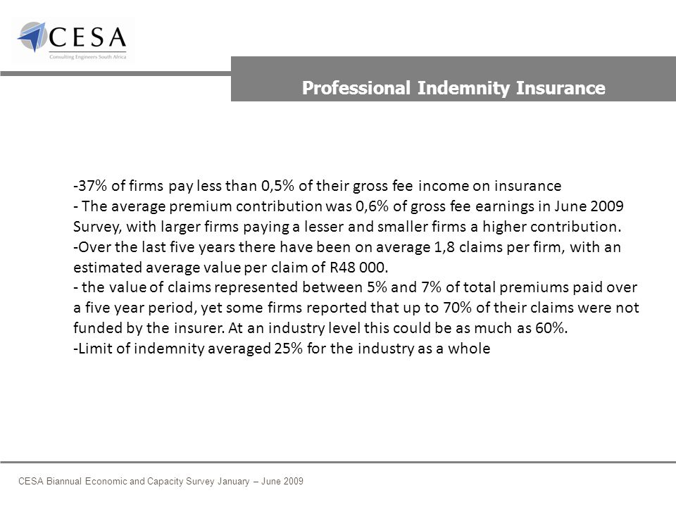 CESA Biannual Economic and Capacity Survey January – June 2009 Professional Indemnity Insurance -37% of firms pay less than 0,5% of their gross fee income on insurance - The average premium contribution was 0,6% of gross fee earnings in June 2009 Survey, with larger firms paying a lesser and smaller firms a higher contribution.