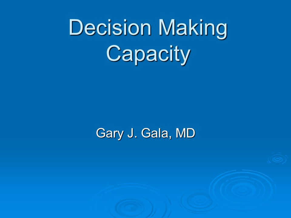 Decision Making Capacity Gary J. Gala, MD