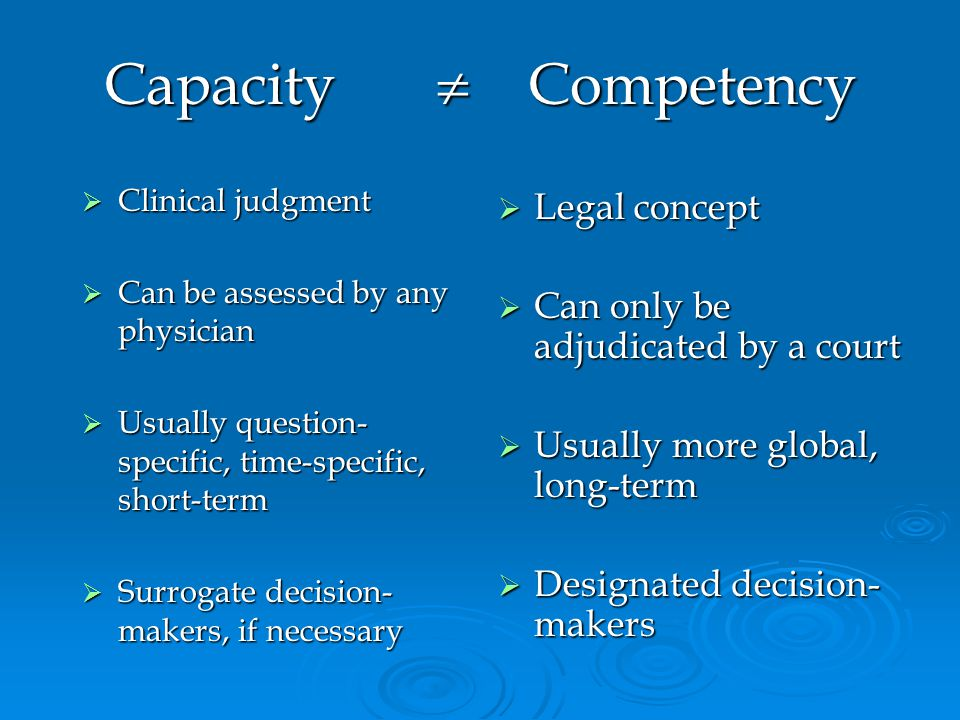 Capacity Competency Clinical judgment Clinical judgment Can be assessed by any physician Can be assessed by any physician Usually question- specific, time-specific, short-term Usually question- specific, time-specific, short-term Surrogate decision- makers, if necessary Surrogate decision- makers, if necessary Legal concept Legal concept Can only be adjudicated by a court Can only be adjudicated by a court Usually more global, long-term Usually more global, long-term Designated decision- makers Designated decision- makers