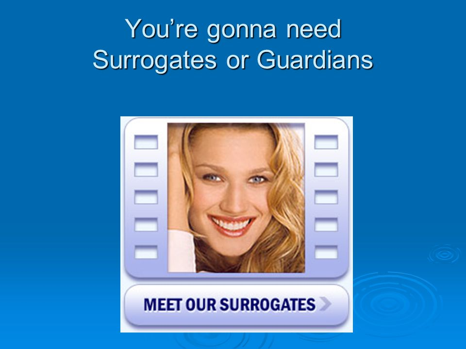 Youre gonna need Surrogates or Guardians