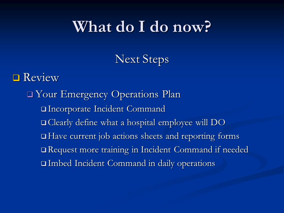What do I do now? Next Steps Review Review Your Emergency Operations Plan Your Emergency Operations Plan Incorporate Incident Command Incorporate Inci